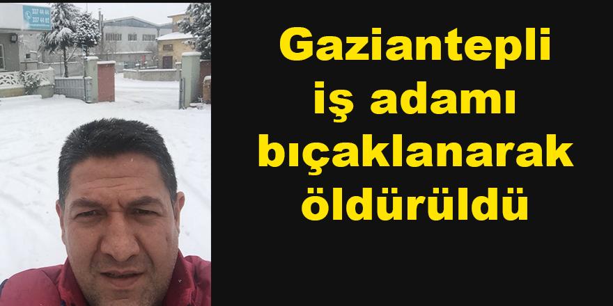 Gaziantepli işadamı bıçaklanarak öldürüldü