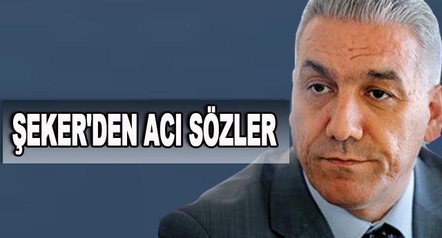 ŞEKER'DEN ACI SÖZLER