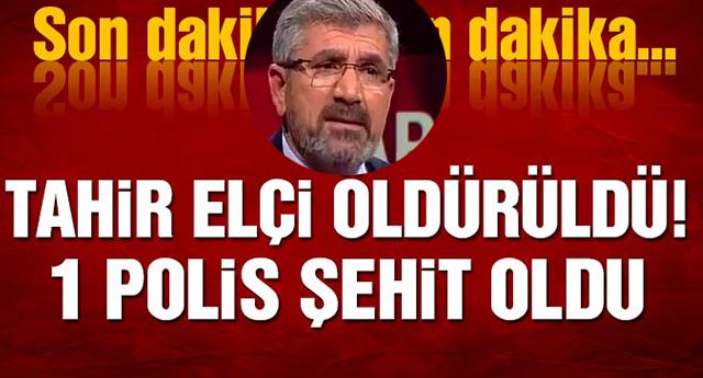 TAHİR ELÇİ ÖLDÜRÜLDÜ, BİR POLİS ŞEHİT OLDU !