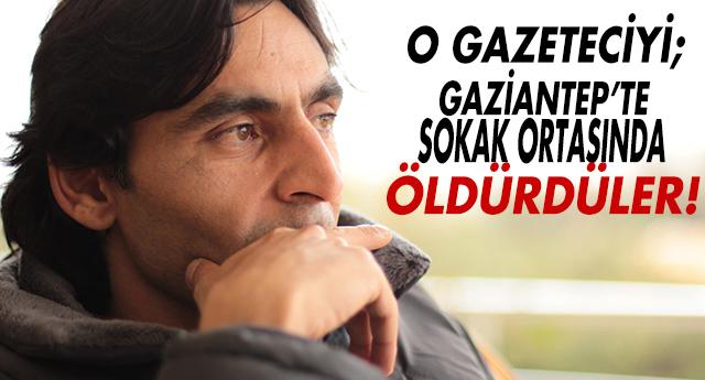 GAZİANTEP'TE GAZETECİYE İNFAZ !