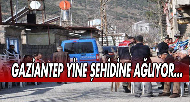 ŞEHİT ATEŞİ GAZİANTEP'E DE DÜŞTÜ !