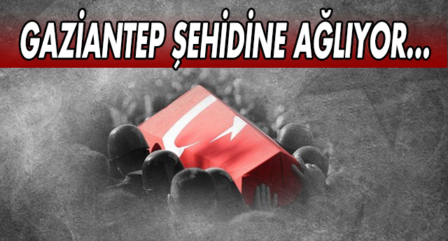 FLAŞ | GAZİANTEP'E ŞEHİT ATEŞİ DÜŞTÜ...