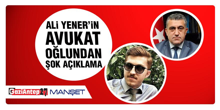 Ali Yener'in avukat oğlundan şok açıklama