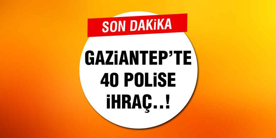 Gaziantep'te 40 polis meslekten ihraç edildi