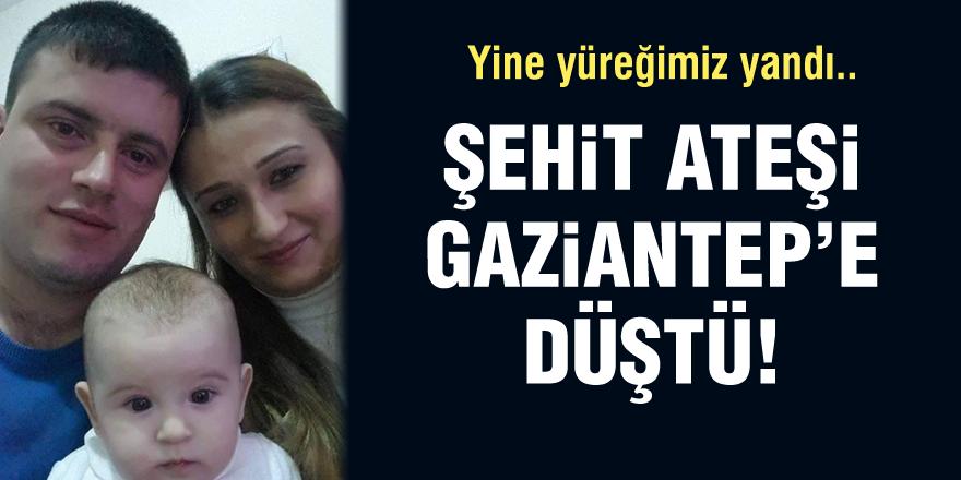 Şehit ateşi Gaziantep'e düştü!