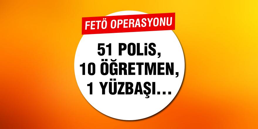 FETÖ operasyonu! 10 öğretmen, 51 polis, 1 yüzbaşı ve...