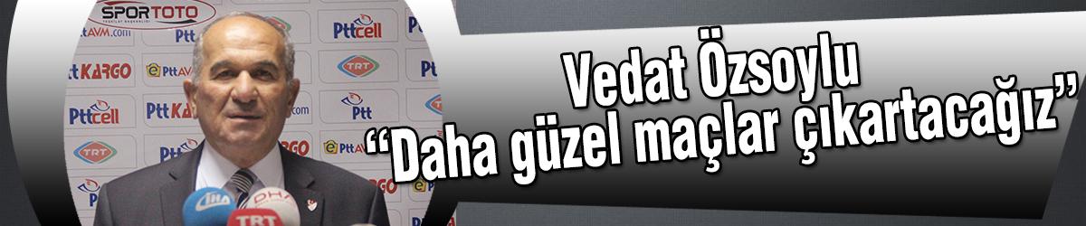 """Vedat Özsoylu """"Daha güzel maçlar çıkartacağız"""""""