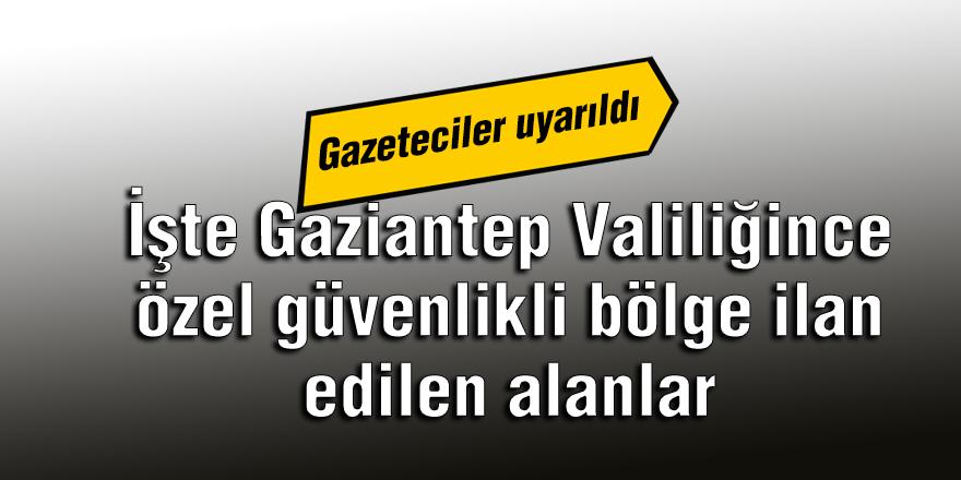 İşte Gaziantep Valiliğince özel güvenlikli bölge ilan edilen alanlar