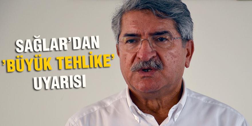 SAĞLAR'DAN 'BÜYÜK TEHLİKE' UYARISI