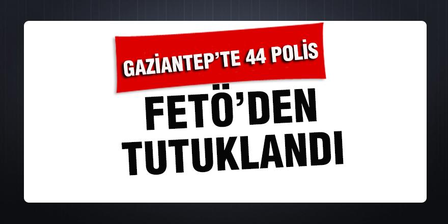 Gaziantep'te 44 polis, FETÖ'den tutuklandı