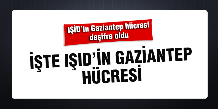 İşte IŞID'in Gaziantep hücresi