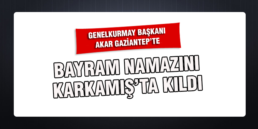 Genelkurmay Başkanı Akar Gaziantep'te