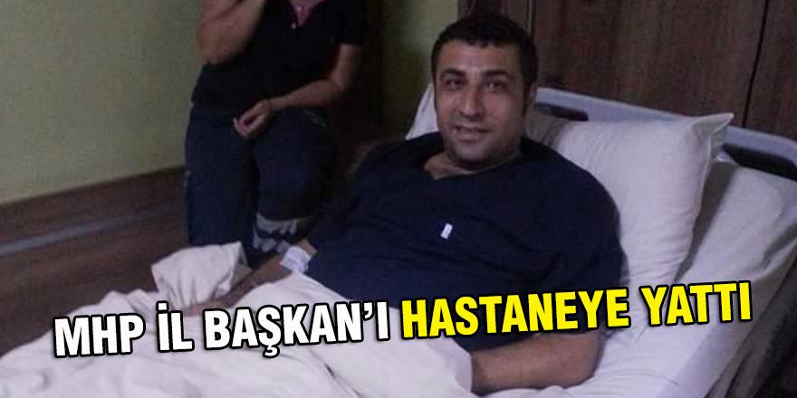 MHP İL BAŞKAN'I HASTANEYE YATTI