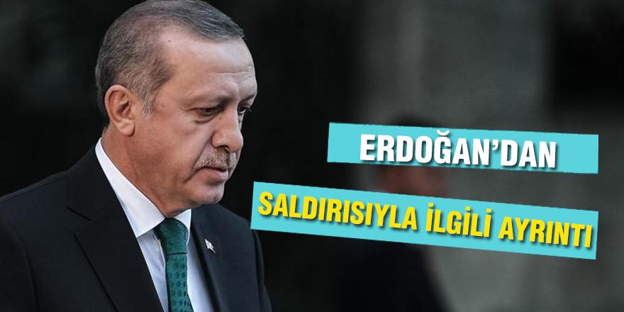 ERDOĞAN'DAN SALDIRISIYLA İLGİLİ AYRINTI