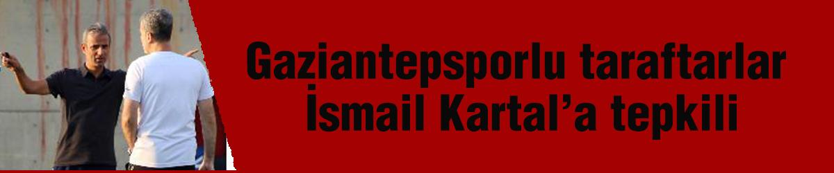Gaziantepsporlu taraftarlar İsmail Kartal'a tepkili