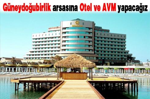 Güneydoğubirlik arsasına Otel ve AVM yapacağız