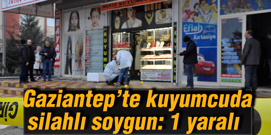 Gaziantep'te kuyumcuda silahlı soygun: 1 yaralı
