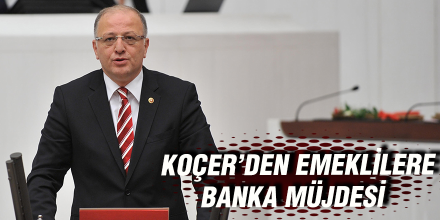 KOÇER'DEN EMEKLİLERE BANKA MÜJDESİ