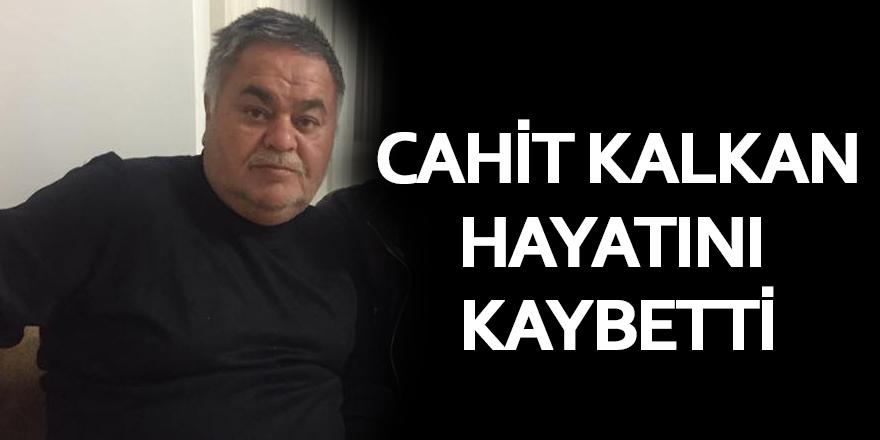 CAHİT KALKAN TOPRAĞA VERİLDİ