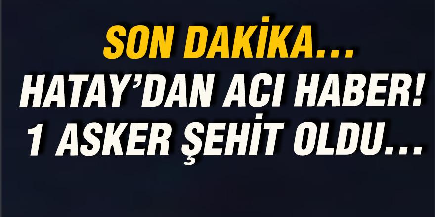 HATAY'DAN ACI HABER! 1 ASKER ŞEHİT OLDU...