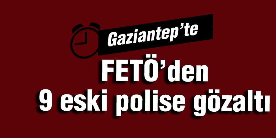 Gaziantep'te FETÖ'den 9 eski polise gözaltı