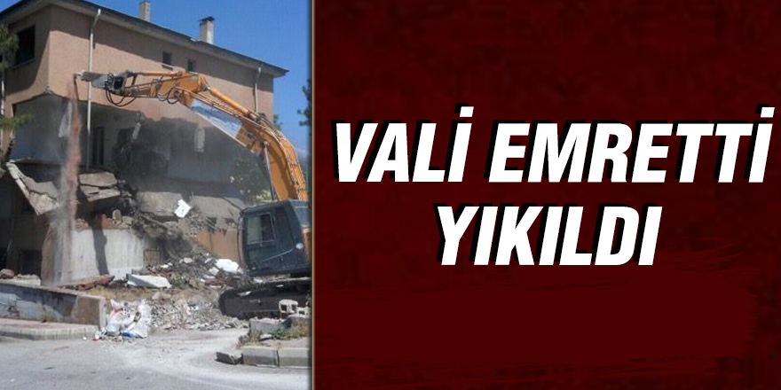 VALİ EMRETTİ YIKILDI