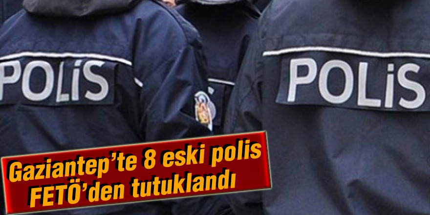 Gaziantep'te 8 eski polis FETÖ'den tutuklandı