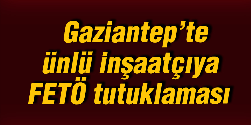 Gaziantep'te ünlü inşaatçıya FETÖ tutuklaması