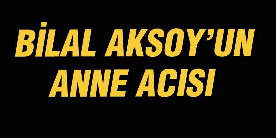 Bilal Aksoy'un anne acısı