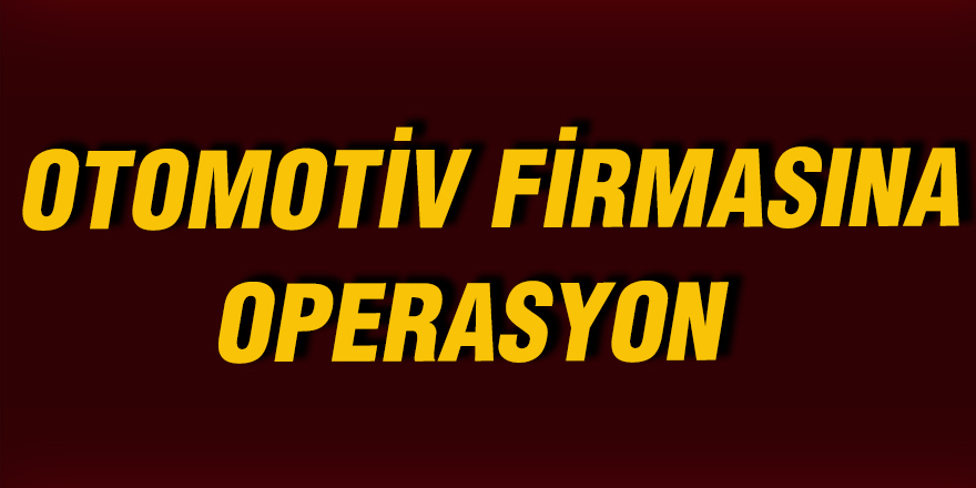 OTOMOTİV FİRMASINA OPERASYON