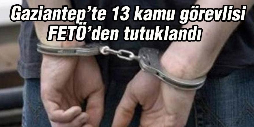 Gaziantep'te 13 kamu görevlisi FETÖ'den tutuklandı