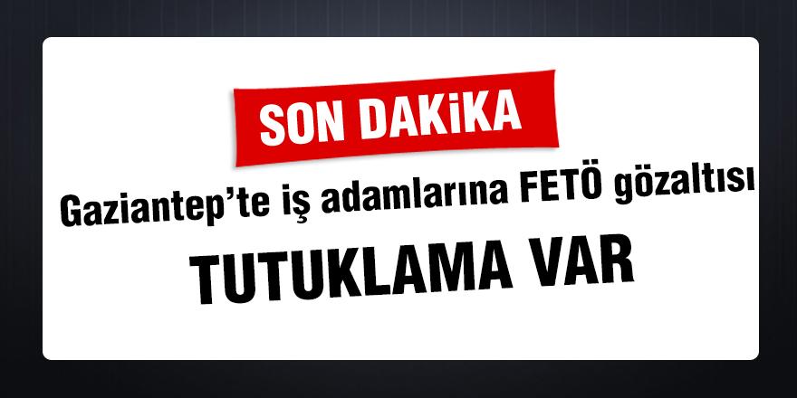 Gaziantep'te iş adamlarına FETÖ gözaltısı