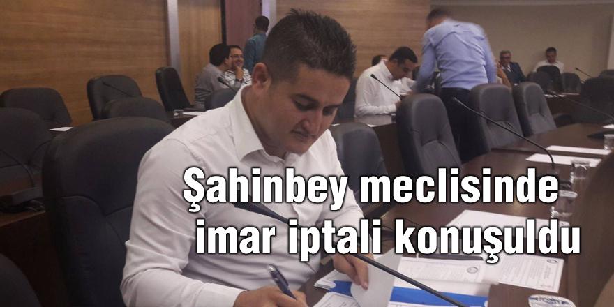Şahinbey meclisinde  imar iptali konuşuldu