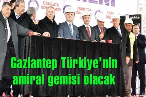 Gaziantep Türkiye'nin  amiral gemisi olacak