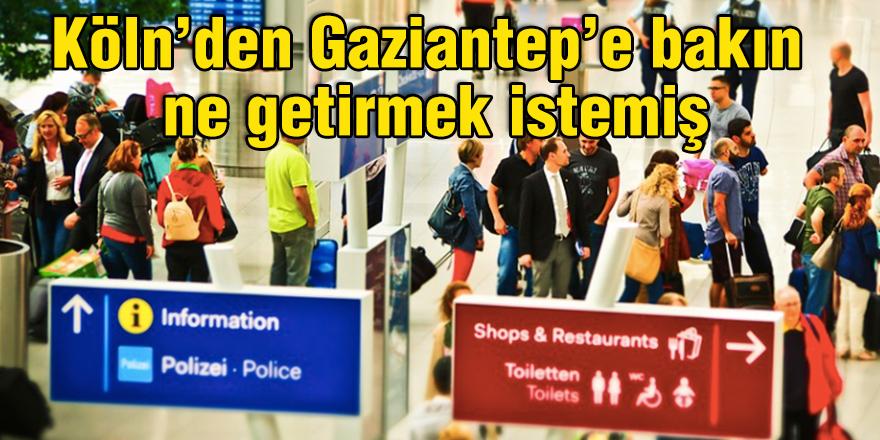 Köln'den Gaziantep'e bakın Ne getirmek istemiş