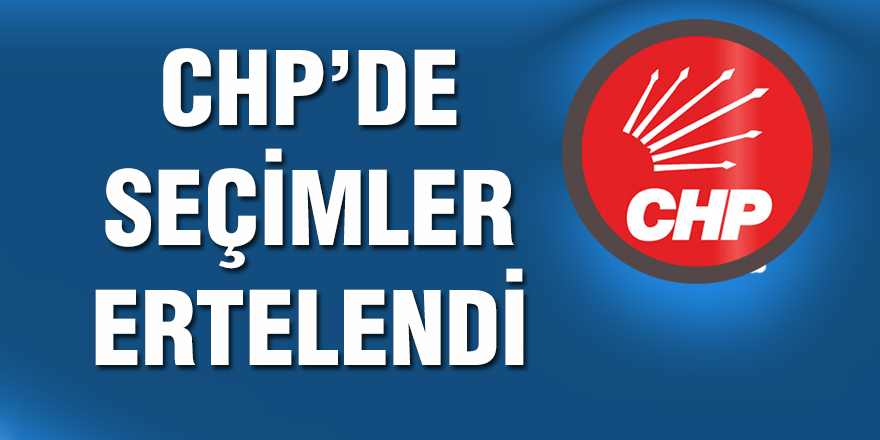 CHP'de seçimler ertelendi