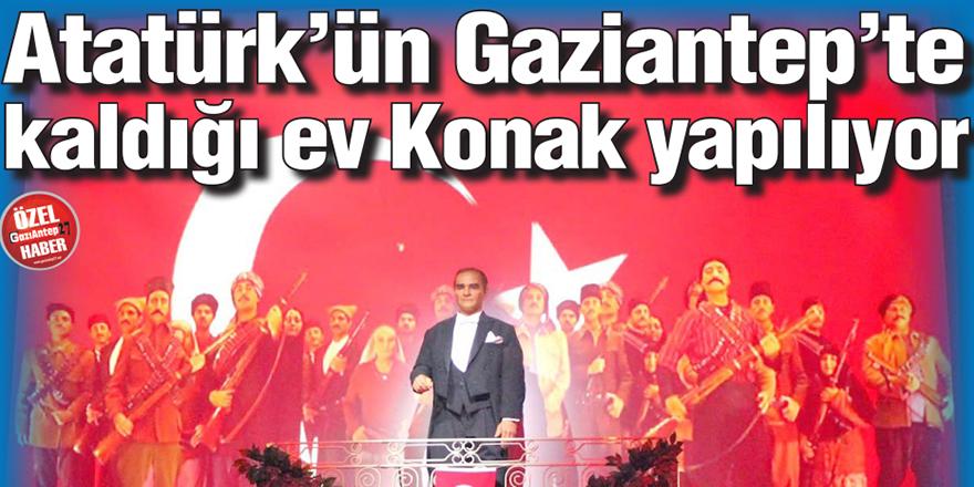 Atatürk'ün Gaziantep'te kaldığı ev Konak yapılıyor