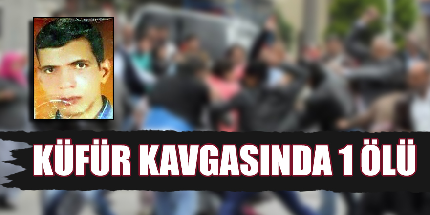 KÜFÜR KAVGASINDA 1 ÖLÜ