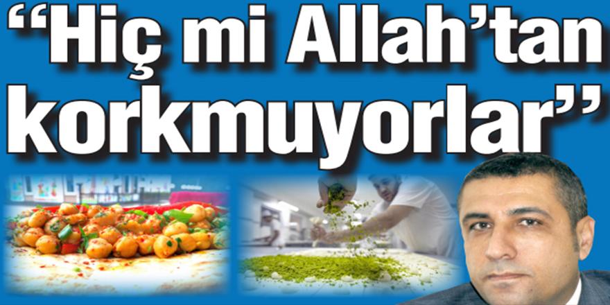 """""""Hiç mi Allah'tan korkmuyorlar"""""""