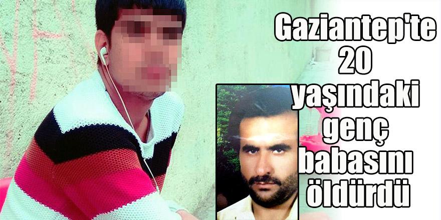 Gaziantep'te 20 yaşındaki genç babasını öldürdü