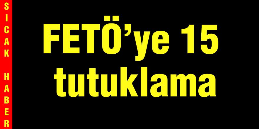 FETÖ'ye 15 tutuklama