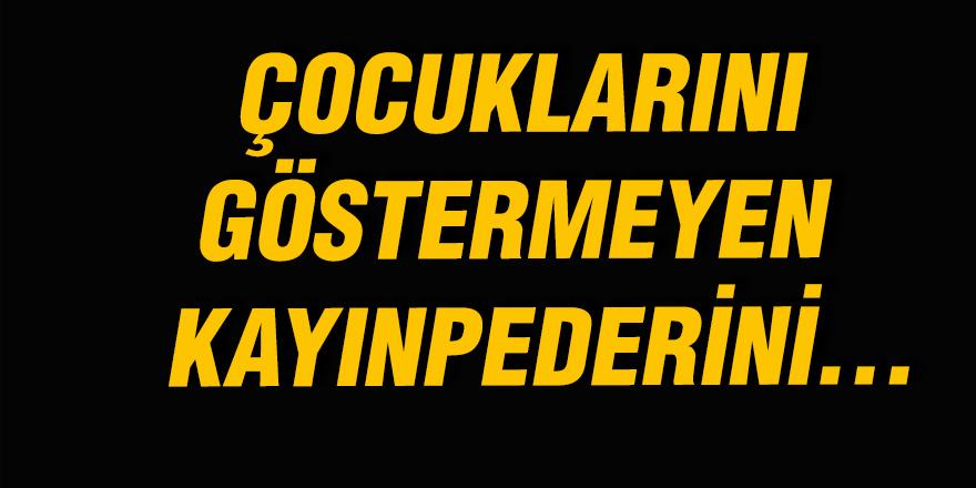 ÇOCUKLARINI GÖSTERMEYEN KAYINPEDERİNİ...