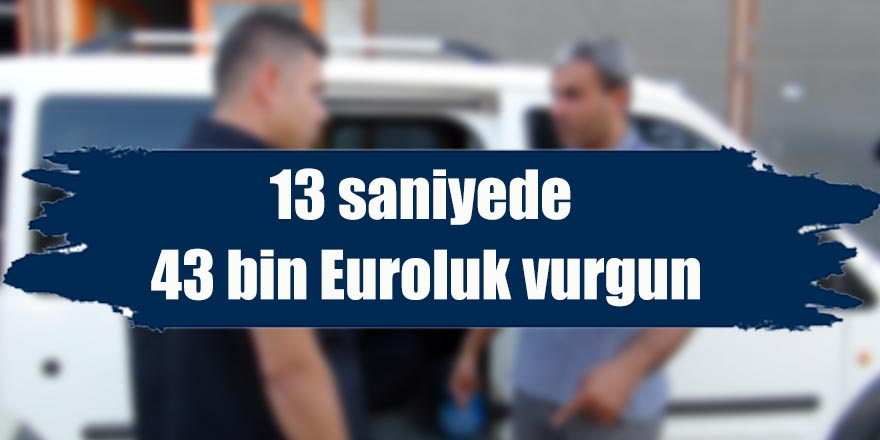 13 saniyede 43 bin Euroluk vurgun