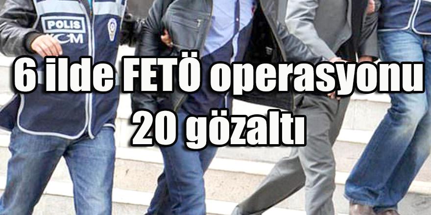 6 ilde FETÖ operasyonu: 20 gözaltı