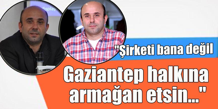 """""""Şirketi bana değil Gaziantep halkına armağan etsin..."""""""