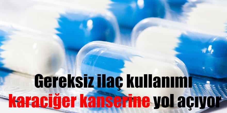Gereksiz ilaç kullanımı karaciğer kanserine yol açıyor