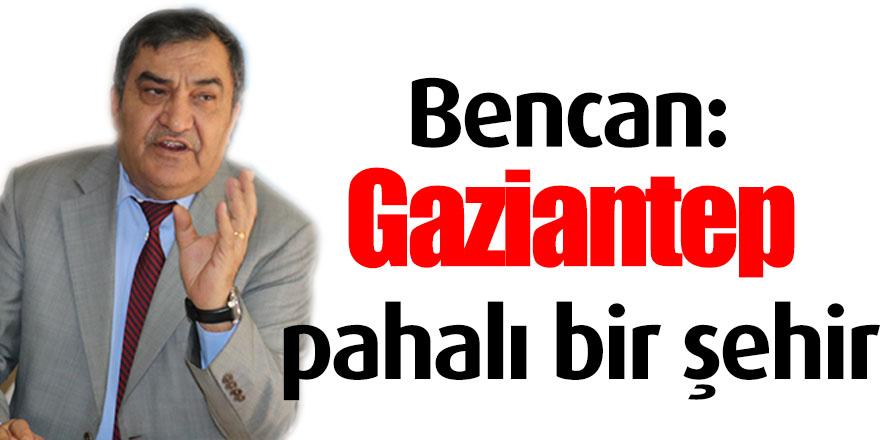 Bencan: Gaziantep pahalı bir şehir