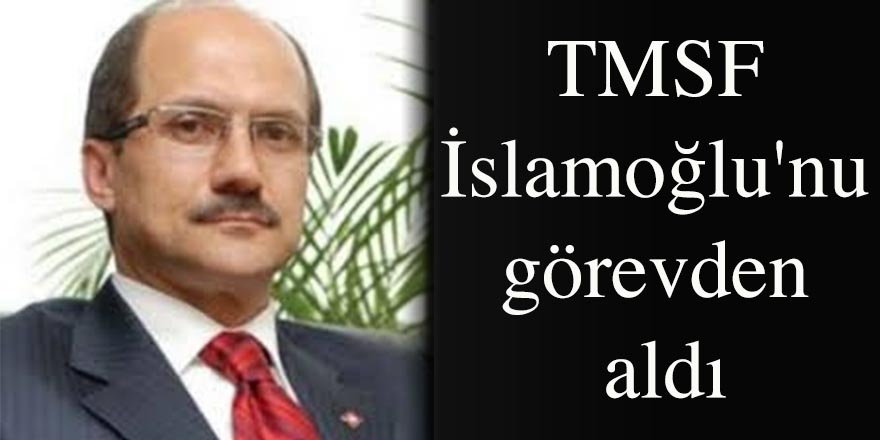 TMSF İslamoğlu'nu görevden aldı