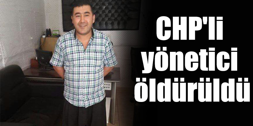 CHP'li yönetici öldürüldü