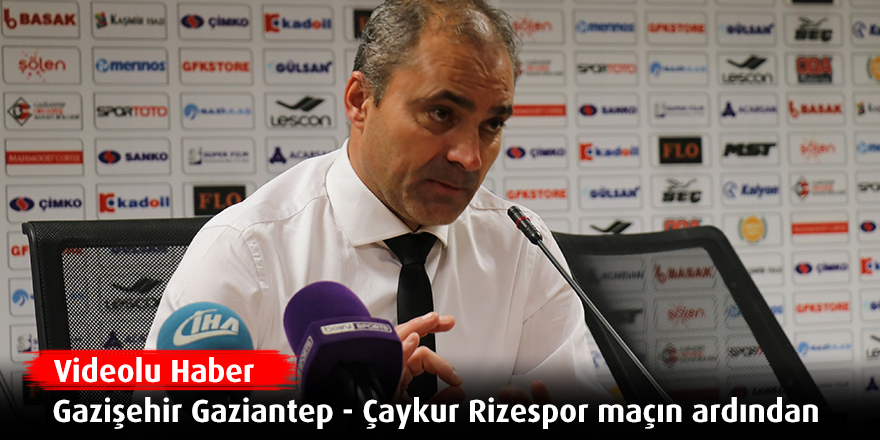 Gazişehir Gaziantep - Çaykur Rizespor maçın ardından